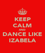 KEEP CALM AND DANCE LIKE IZABELA - Personalised Poster A4 size