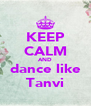 KEEP CALM AND dance like Tanvi - Personalised Poster A4 size