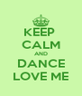 KEEP  CALM AND DANCE LOVE ME - Personalised Poster A4 size