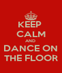 KEEP  CALM AND  DANCE ON THE FLOOR - Personalised Poster A4 size