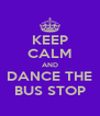KEEP CALM AND DANCE THE BUS STOP - Personalised Poster A4 size