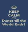KEEP CALM AND Dance till the World Ends! - Personalised Poster A4 size