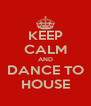 KEEP CALM AND DANCE TO HOUSE - Personalised Poster A4 size