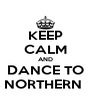KEEP CALM AND DANCE TO NORTHERN  - Personalised Poster A4 size