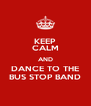 KEEP CALM AND DANCE TO THE BUS STOP BAND - Personalised Poster A4 size