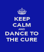 KEEP CALM AND DANCE TO THE CURE - Personalised Poster A4 size