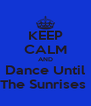 KEEP CALM AND Dance Until The Sunrises  - Personalised Poster A4 size