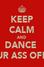 KEEP CALM AND DANCE  UR ASS OFF - Personalised Poster A4 size