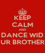 KEEP CALM AND DANCE WID UR BROTHER - Personalised Poster A4 size
