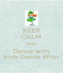 KEEP CALM AND Dance with Irish Dance 4Fun - Personalised Poster A4 size