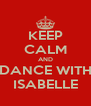 KEEP CALM AND DANCE WITH ISABELLE - Personalised Poster A4 size