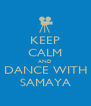 KEEP CALM AND DANCE WITH SAMAYA - Personalised Poster A4 size