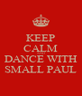 KEEP CALM AND DANCE WITH SMALL PAUL - Personalised Poster A4 size