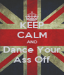 KEEP CALM AND Dance Your Ass Off - Personalised Poster A4 size