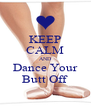KEEP CALM AND Dance Your Butt Off - Personalised Poster A4 size