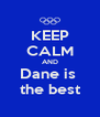KEEP CALM AND Dane is  the best - Personalised Poster A4 size