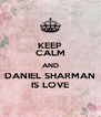 KEEP CALM AND DANIEL SHARMAN IS LOVE - Personalised Poster A4 size