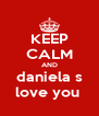 KEEP CALM AND daniela s love you  - Personalised Poster A4 size