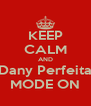 KEEP CALM AND Dany Perfeita MODE ON - Personalised Poster A4 size