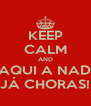 KEEP CALM AND DAQUI A NADA JÁ CHORAS! - Personalised Poster A4 size