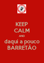 KEEP CALM AND daqui a pouco BARRETÃO - Personalised Poster A4 size