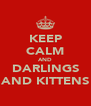 KEEP CALM AND DARLINGS AND KITTENS - Personalised Poster A4 size