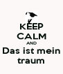 KEEP CALM AND Das ist mein traum - Personalised Poster A4 size