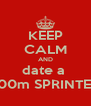 KEEP CALM AND date a  100m SPRINTER - Personalised Poster A4 size