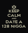 KEEP CALM AND DATE A 128 NIGGA - Personalised Poster A4 size