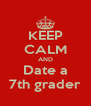 KEEP CALM AND Date a 7th grader - Personalised Poster A4 size
