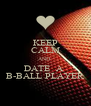 KEEP CALM AND  DATE  A  B-BALL PLAYER - Personalised Poster A4 size