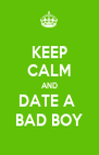 KEEP CALM AND DATE A  BAD BOY - Personalised Poster A4 size