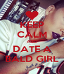KEEP CALM AND DATE A BALD GIRL - Personalised Poster A4 size
