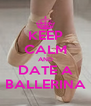 KEEP CALM AND DATE A BALLERINA - Personalised Poster A4 size