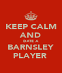 KEEP CALM AND DATE A BARNSLEY PLAYER  - Personalised Poster A4 size