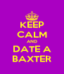 KEEP CALM AND DATE A BAXTER - Personalised Poster A4 size
