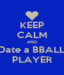 KEEP CALM AND Date a BBALL  PLAYER  - Personalised Poster A4 size