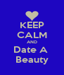 KEEP CALM AND Date A  Beauty - Personalised Poster A4 size