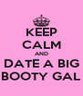 KEEP CALM AND DATE A BIG BOOTY GAL - Personalised Poster A4 size