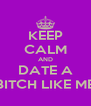 KEEP CALM AND DATE A BITCH LIKE ME - Personalised Poster A4 size