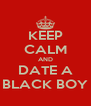 KEEP CALM AND DATE A BLACK BOY - Personalised Poster A4 size