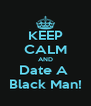 KEEP CALM AND Date A  Black Man! - Personalised Poster A4 size