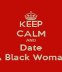 KEEP CALM AND Date A Black Woman - Personalised Poster A4 size