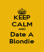 KEEP CALM AND Date A Blondie - Personalised Poster A4 size