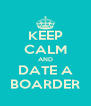 KEEP CALM AND DATE A BOARDER - Personalised Poster A4 size