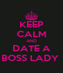 KEEP CALM AND DATE A BOSS LADY  - Personalised Poster A4 size