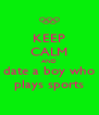 KEEP CALM AND date a boy who plays sports - Personalised Poster A4 size