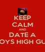 KEEP CALM AND DATE A BOYS HIGH GUy - Personalised Poster A4 size