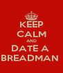 KEEP CALM AND DATE A  BREADMAN  - Personalised Poster A4 size