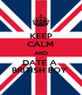 KEEP CALM AND DATE A  BRITISH BOY  - Personalised Poster A4 size